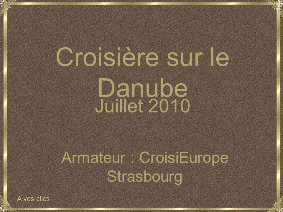 Juillet 2010 Armateur : CroisiEurope Strasbourg Croisière sur le Danube A vos clics
