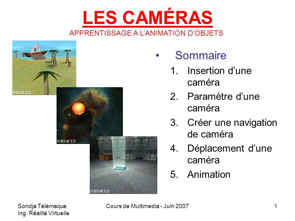 Sondja Télémaque Ing. Réalité Virtuelle Cours de Multimedia - Juin 20071 LES CAMÉRAS Sommaire 1.Insertion dune caméra 2.Paramètre dune caméra 3.Créer