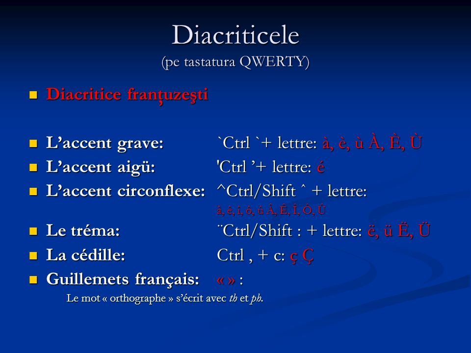 Diacriticele (pe tastatura QWERTY) Diacritice franţuzeşti Diacritice franţuzeşti Laccent grave: `Ctrl `+ lettre: à, è, ù À, È, Ù Laccent grave: `Ctrl `+ lettre: à, è, ù À, È, Ù Laccent aigü: Ctrl + lettre: é Laccent aigü: Ctrl + lettre: é Laccent circonflexe: ^Ctrl/Shift ˆ + lettre: Laccent circonflexe: ^Ctrl/Shift ˆ + lettre: â, ê, î, ô, û Â, Ê, Î, Ô, Û Le tréma: ¨Ctrl/Shift : + lettre: ë, ü Ë, Ü Le tréma: ¨Ctrl/Shift : + lettre: ë, ü Ë, Ü La cédille: Ctrl, + c: ç Ç La cédille: Ctrl, + c: ç Ç Guillemets français: « » : Guillemets français: « » : Le mot « orthographe » sécrit avec th et ph.