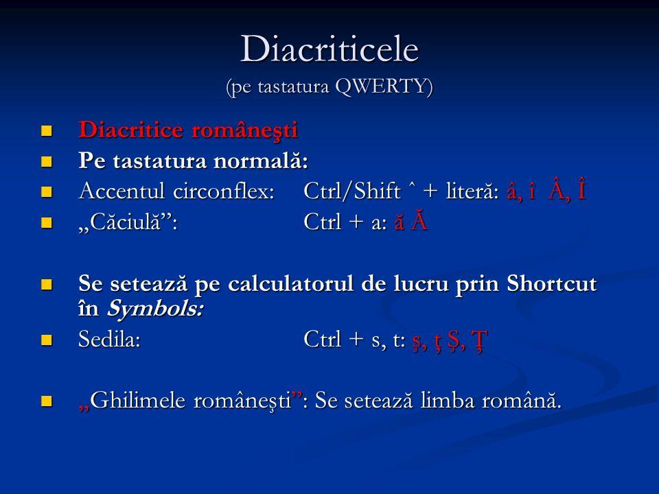 Diacriticele (pe tastatura QWERTY) Diacritice româneşti Diacritice româneşti Pe tastatura normală: Pe tastatura normală: Accentul circonflex: Ctrl/Shift ˆ + literă: â, î Â, Î Accentul circonflex: Ctrl/Shift ˆ + literă: â, î Â, Î Căciulă: Ctrl + a: ă Ă Căciulă: Ctrl + a: ă Ă Se setează pe calculatorul de lucru prin Shortcut în Symbols: Se setează pe calculatorul de lucru prin Shortcut în Symbols: Sedila: Ctrl + s, t: ş, ţ Ş, Ţ Sedila: Ctrl + s, t: ş, ţ Ş, Ţ Ghilimele româneşti: Se setează limba română.Ghilimele româneşti: Se setează limba română.