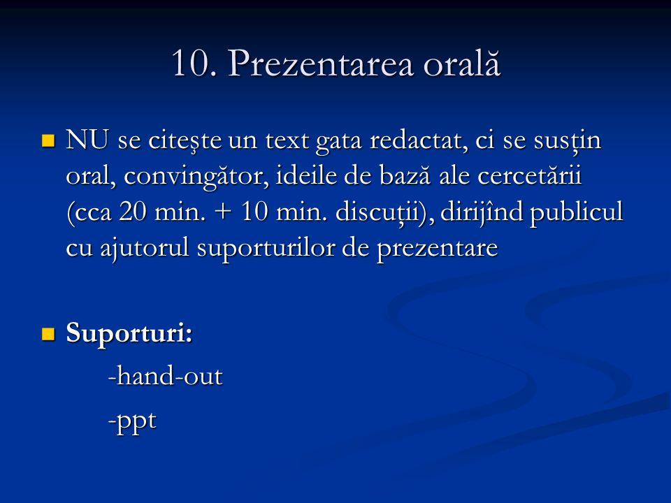 10. Prezentarea orală NU se citeşte un text gata redactat, ci se susţin oral, convingător, ideile de bază ale cercetării (cca 20 min. + 10 min. discuţ
