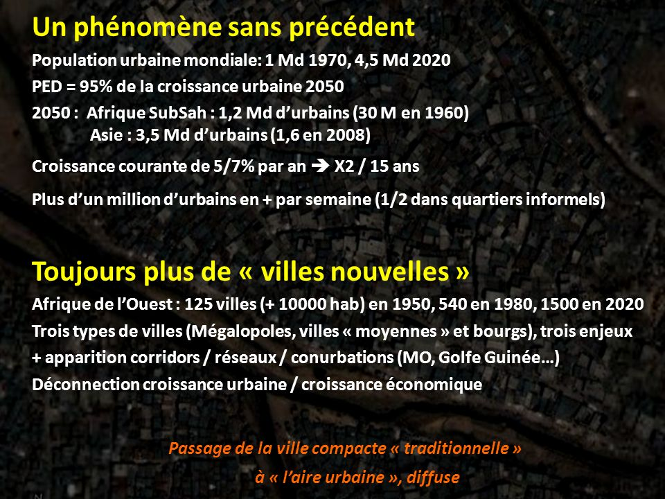 Un phénomène sans précédent Population urbaine mondiale: 1 Md 1970, 4,5 Md 2020 PED = 95% de la croissance urbaine 2050 2050 : Afrique SubSah : 1,2 Md durbains (30 M en 1960) Asie : 3,5 Md durbains (1,6 en 2008) Croissance courante de 5/7% par an X2 / 15 ans Plus dun million durbains en + par semaine (1/2 dans quartiers informels) Toujours plus de « villes nouvelles » Afrique de lOuest : 125 villes (+ 10000 hab) en 1950, 540 en 1980, 1500 en 2020 Trois types de villes (Mégalopoles, villes « moyennes » et bourgs), trois enjeux + apparition corridors / réseaux / conurbations (MO, Golfe Guinée…) Déconnection croissance urbaine / croissance économique Passage de la ville compacte « traditionnelle » à « laire urbaine », diffuse