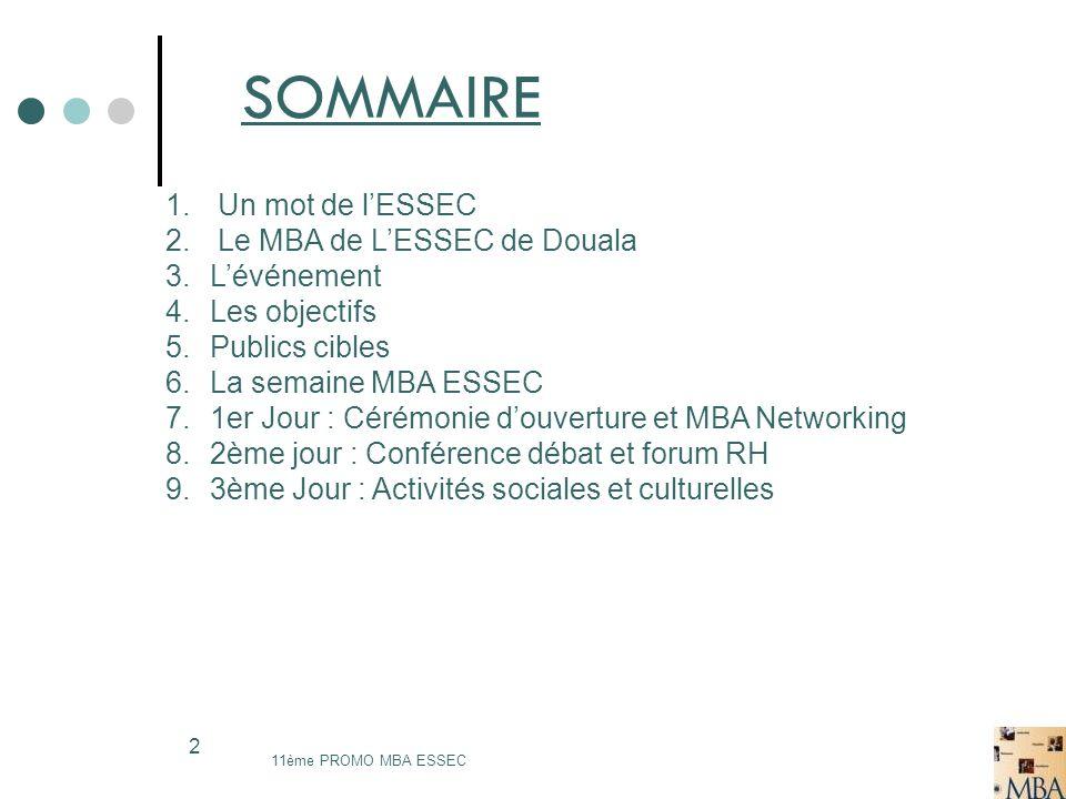SOMMAIRE 11ème PROMO MBA ESSEC 2 1. Un mot de lESSEC 2. Le MBA de LESSEC de Douala 3.Lévénement 4.Les objectifs 5.Publics cibles 6.La semaine MBA ESSE