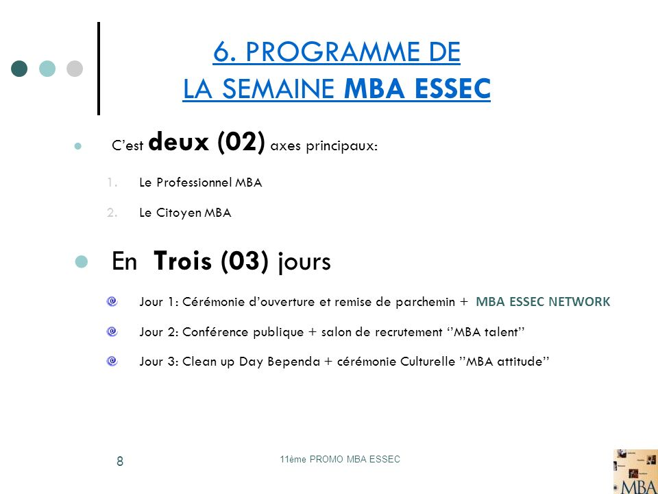 11ème PROMO MBA ESSEC 8 6. PROGRAMME DE LA SEMAINE MBA ESSEC Cest deux (02) axes principaux: 1.Le Professionnel MBA 2.Le Citoyen MBA En Trois (03) jou