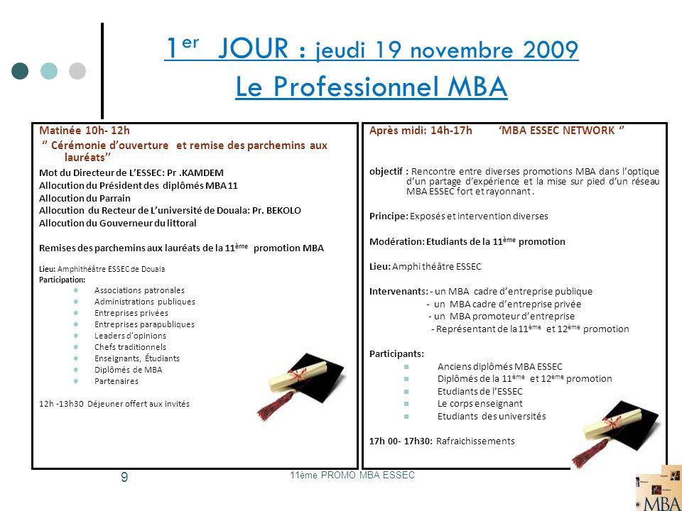 11ème PROMO MBA ESSEC 9 1 er JOUR : jeudi 19 novembre 2009 Le Professionnel MBA Matinée 10h- 12h Cérémonie douverture et remise des parchemins aux lau