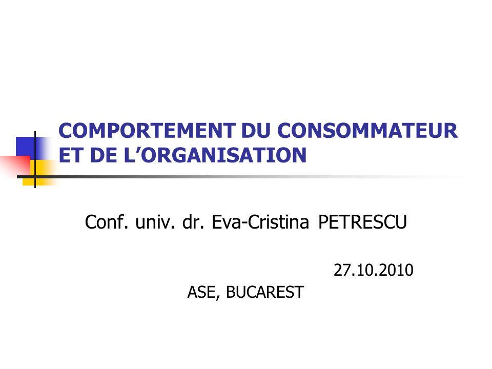 COMPORTEMENT DU CONSOMMATEUR ET DE LORGANISATION Conf. univ. dr. Eva-Cristina PETRESCU 27.10.2010 ASE, BUCAREST