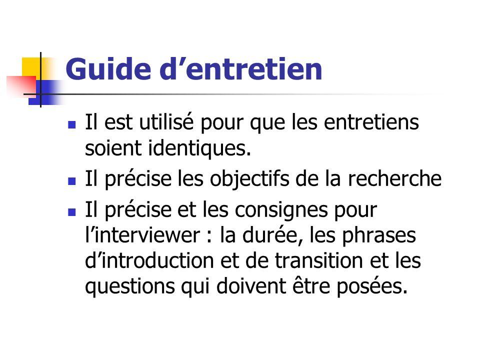 Guide dentretien Il est utilisé pour que les entretiens soient identiques. Il précise les objectifs de la recherche Il précise et les consignes pour l