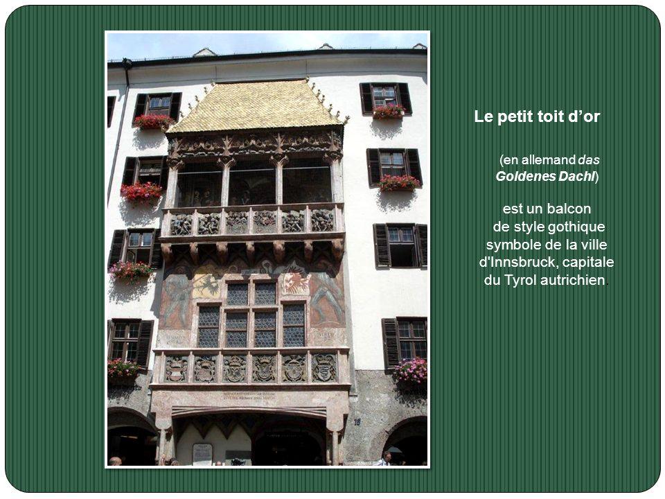 Le petit toit dor (en allemand das Goldenes Dachl) est un balcon de style gothique symbole de la ville d Innsbruck, capitale du Tyrol autrichien.
