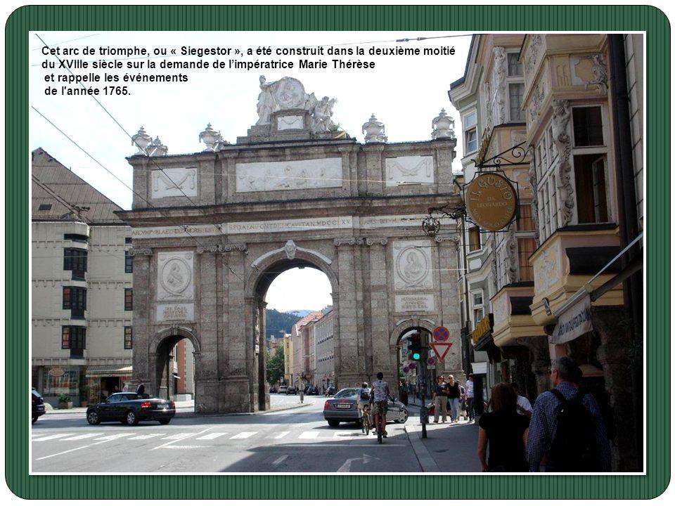 La porte dInnsbruck Cet arc de triomphe, ou « Siegestor », a été construit dans la deuxième moitié du XVIIIe siècle sur la demande de limpératrice Marie Thérèse Cet arc de triomphe, ou « Siegestor », a été construit dans la deuxième moitié du XVIIIe siècle sur la demande de limpératrice Marie Thérèse et rappelle les événements de l année 1765.