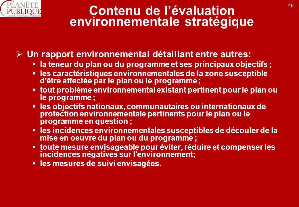 40 Contenu de lévaluation environnementale stratégique Un rapport environnemental détaillant entre autres: la teneur du plan ou du programme et ses pr