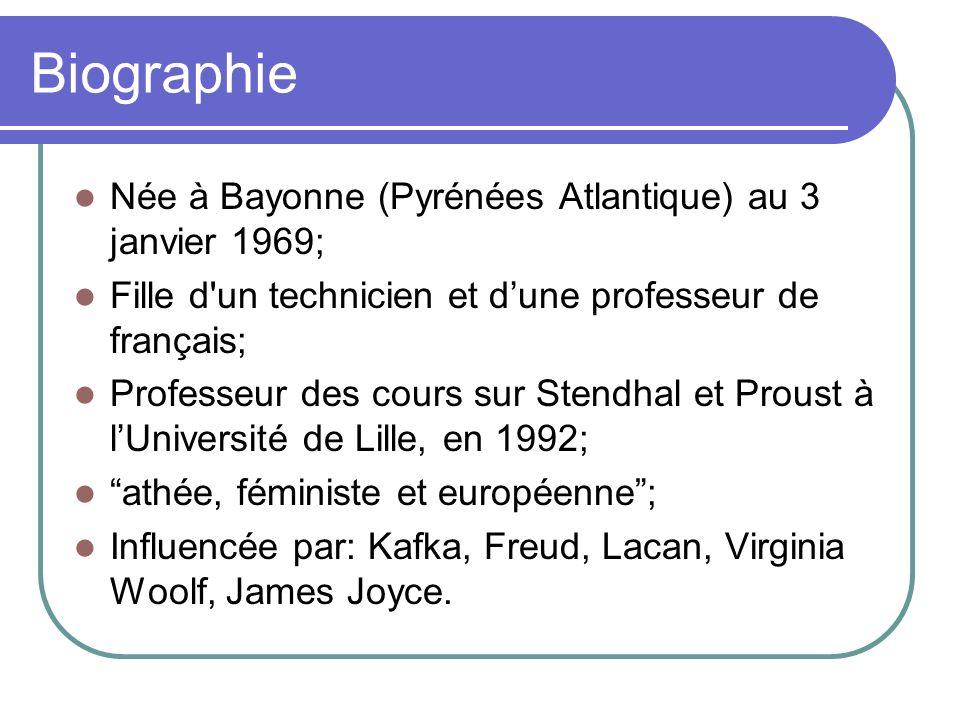 Biographie Née à Bayonne (Pyrénées Atlantique) au 3 janvier 1969; Fille d un technicien et dune professeur de français; Professeur des cours sur Stendhal et Proust à lUniversité de Lille, en 1992; athée, féministe et européenne; Influencée par: Kafka, Freud, Lacan, Virginia Woolf, James Joyce.