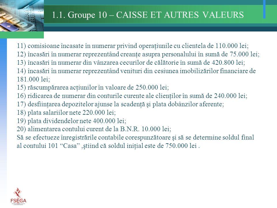 1.1. Groupe 10 – CAISSE ET AUTRES VALEURS 11) comisioane încasate în numerar privind operaţiunile cu clientela de 110.000 lei; 12) încasări în numerar