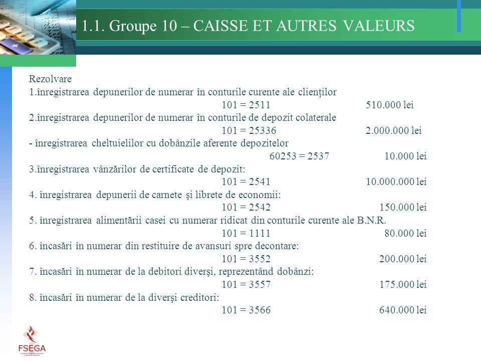 1.1. Groupe 10 – CAISSE ET AUTRES VALEURS Rezolvare 1.înregistrarea depunerilor de numerar în conturile curente ale clienţilor 101 = 2511510.000 lei 2