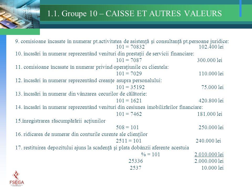 1.1. Groupe 10 – CAISSE ET AUTRES VALEURS 9. comisioane încasate în numerar pt.activitatea de asistenţă şi consultanţă pt.persoane juridice: 101 = 708