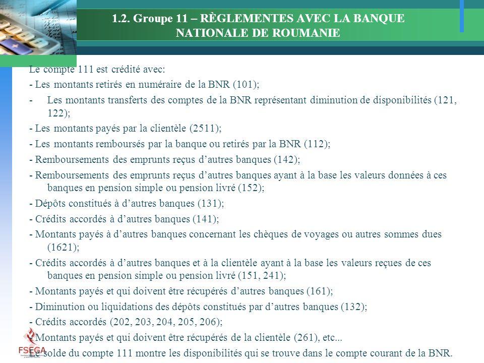 1.2. Groupe 11 – RÈGLEMENTES AVEC LA BANQUE NATIONALE DE ROUMANIE Le compte 111 est crédité avec: - Les montants retirés en numéraire de la BNR (101);