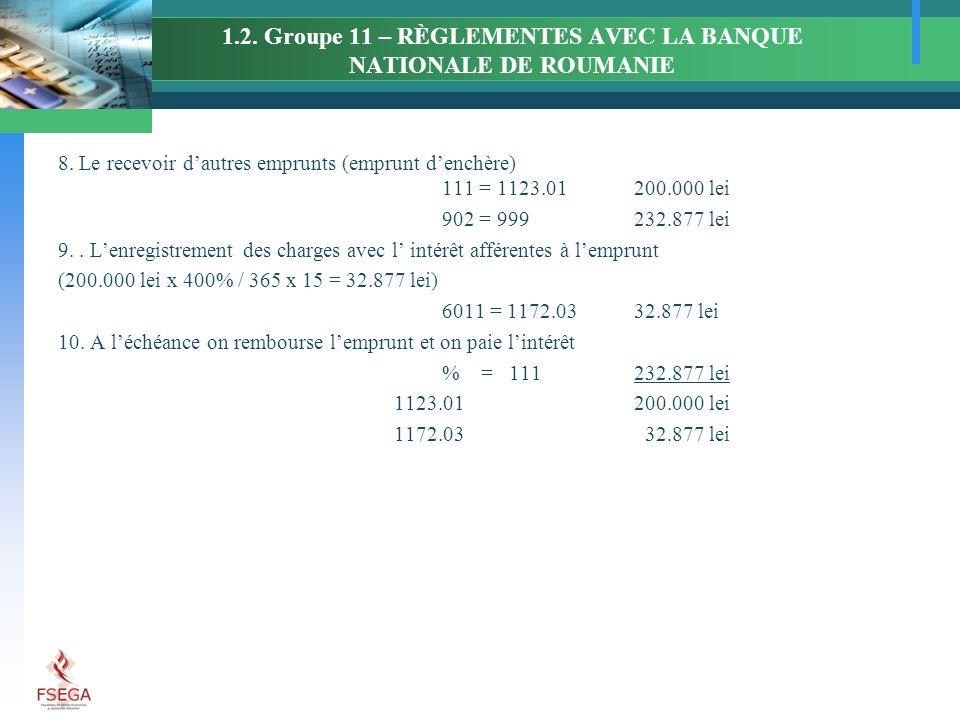 1.2. Groupe 11 – RÈGLEMENTES AVEC LA BANQUE NATIONALE DE ROUMANIE 8. Le recevoir dautres emprunts (emprunt denchère) 111 = 1123.01200.000 lei 902 = 99