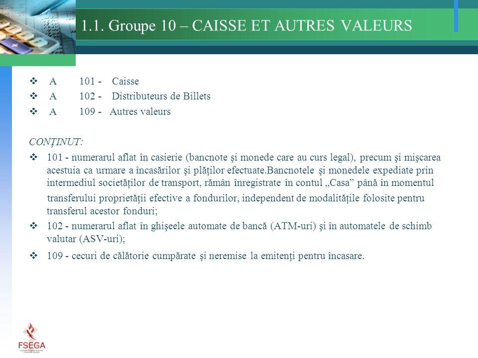 1.1. Groupe 10 – CAISSE ET AUTRES VALEURS A 101 - Caisse A 102 - Distributeurs de Billets A 109 - Autres valeurs CONŢINUT: 101 - numerarul aflat în ca