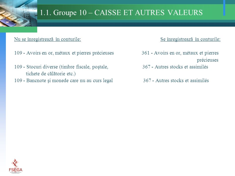 1.1. Groupe 10 – CAISSE ET AUTRES VALEURS Nu se înregistrează în conturile: Se înregistrează în conturile: 109 - Avoirs en or, métaux et pierres préci