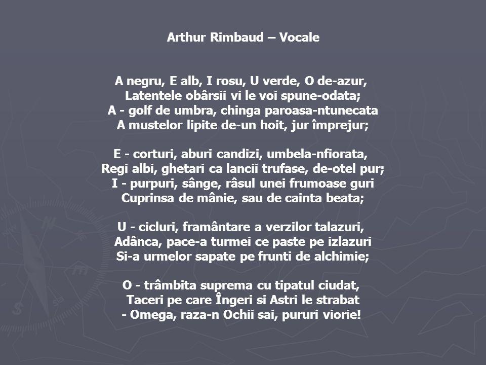 Arthur Rimbaud – Vocale A negru, E alb, I rosu, U verde, O de-azur, Latentele obârsii vi le voi spune-odata; A - golf de umbra, chinga paroasa-ntunecata A mustelor lipite de-un hoit, jur împrejur; E - corturi, aburi candizi, umbela-nfiorata, Regi albi, ghetari ca lancii trufase, de-otel pur; I - purpuri, sânge, râsul unei frumoase guri Cuprinsa de mânie, sau de cainta beata; U - cicluri, framântare a verzilor talazuri, Adânca, pace-a turmei ce paste pe izlazuri Si-a urmelor sapate pe frunti de alchimie; O - trâmbita suprema cu tipatul ciudat, Taceri pe care Îngeri si Astri le strabat - Omega, raza-n Ochii sai, pururi viorie!