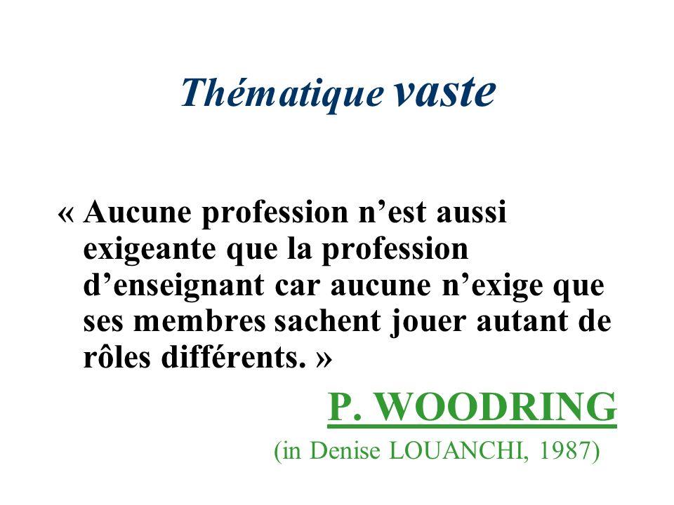 Thématique vaste « Aucune profession nest aussi exigeante que la profession denseignant car aucune nexige que ses membres sachent jouer autant de rôles différents.
