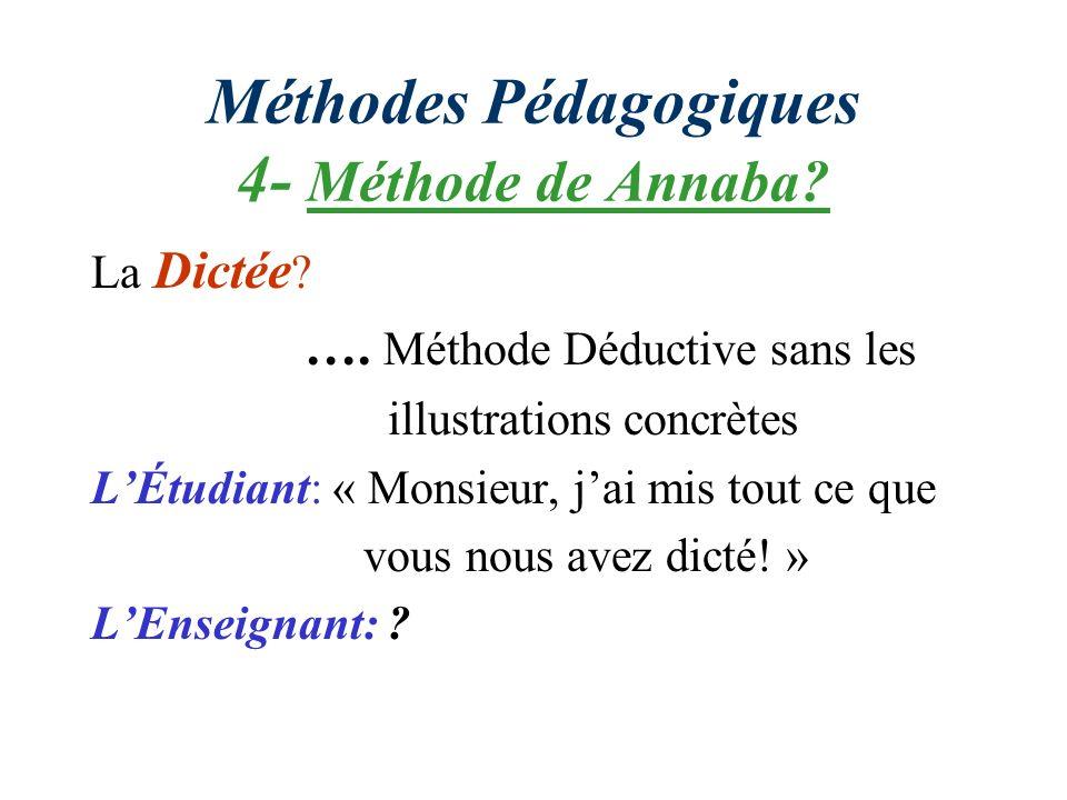 Méthodes Pédagogiques 4- Méthode de Annaba? La Dictée ? …. Méthode Déductive sans les illustrations concrètes LÉtudiant: « Monsieur, jai mis tout ce q