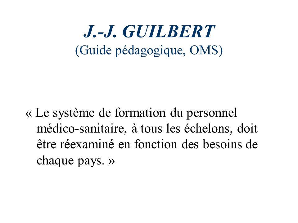 J.-J. GUILBERT (Guide pédagogique, OMS) « Le système de formation du personnel médico-sanitaire, à tous les échelons, doit être réexaminé en fonction