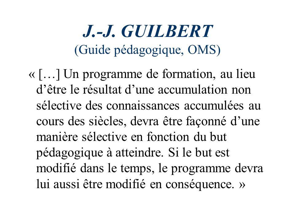 J.-J. GUILBERT (Guide pédagogique, OMS) « […] Un programme de formation, au lieu dêtre le résultat dune accumulation non sélective des connaissances a