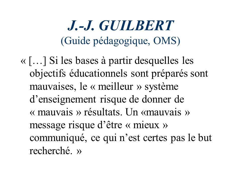 J.-J. GUILBERT (Guide pédagogique, OMS) « […] Si les bases à partir desquelles les objectifs éducationnels sont préparés sont mauvaises, le « meilleur