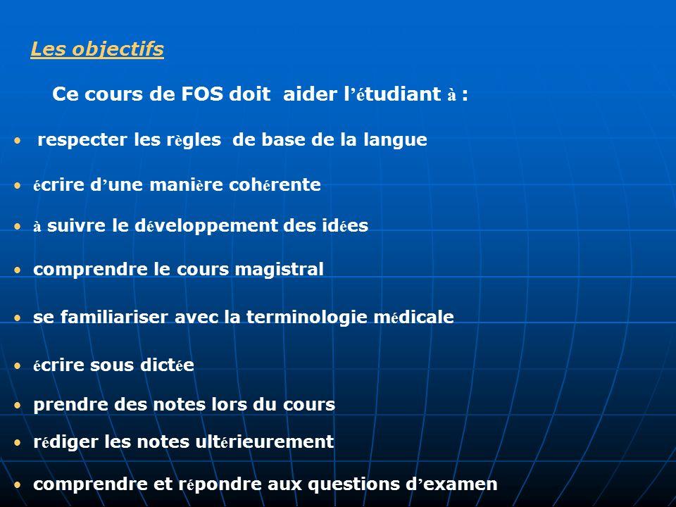 Les objectifs Ce cours de FOS doit aider l é tudiant à : é crire d une mani è re coh é rente comprendre et r é pondre aux questions d examen respecter