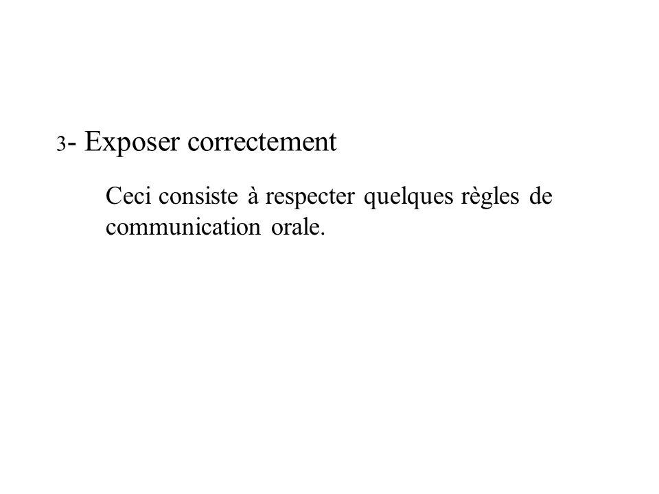 3 - Exposer correctement Ceci consiste à respecter quelques règles de communication orale.