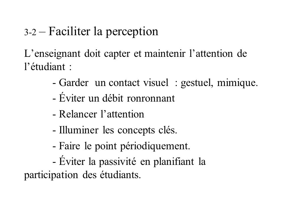 3-2 – Faciliter la perception Lenseignant doit capter et maintenir lattention de létudiant : - Garder un contact visuel : gestuel, mimique. - Éviter u