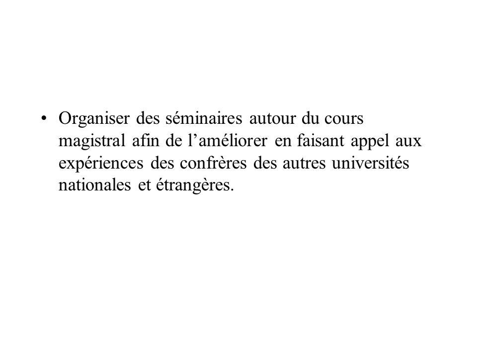 Organiser des séminaires autour du cours magistral afin de laméliorer en faisant appel aux expériences des confrères des autres universités nationales et étrangères.