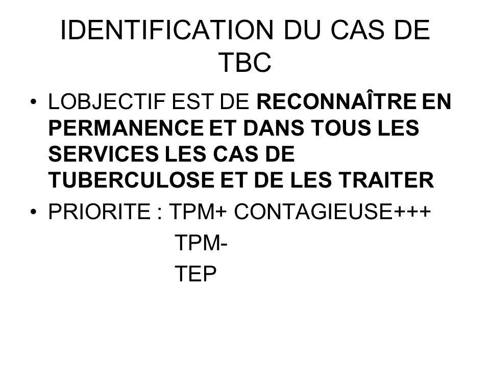 IDENTIFICATION DU CAS DE TBC LOBJECTIF EST DE RECONNAÎTRE EN PERMANENCE ET DANS TOUS LES SERVICES LES CAS DE TUBERCULOSE ET DE LES TRAITER PRIORITE :