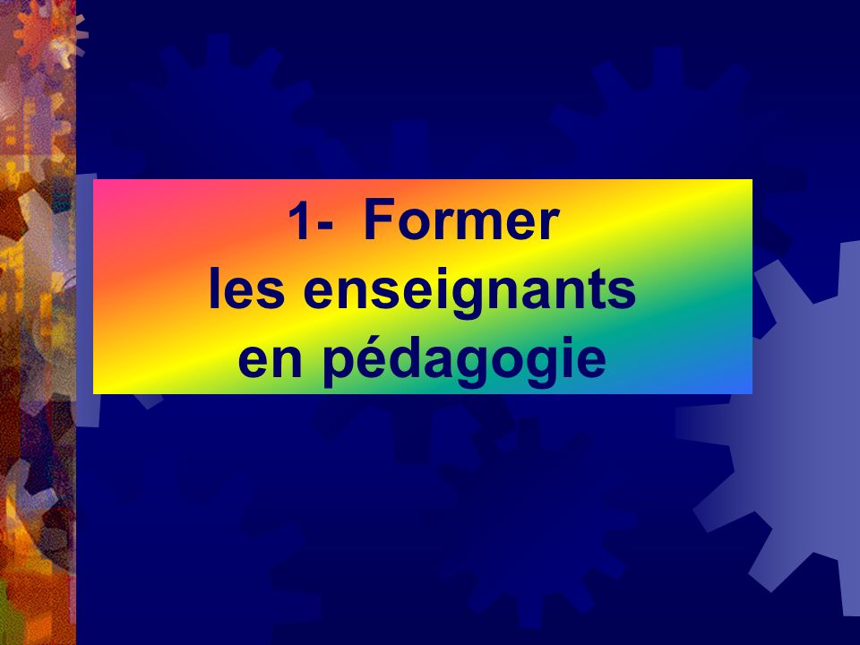 1- Former les enseignants en pédagogie