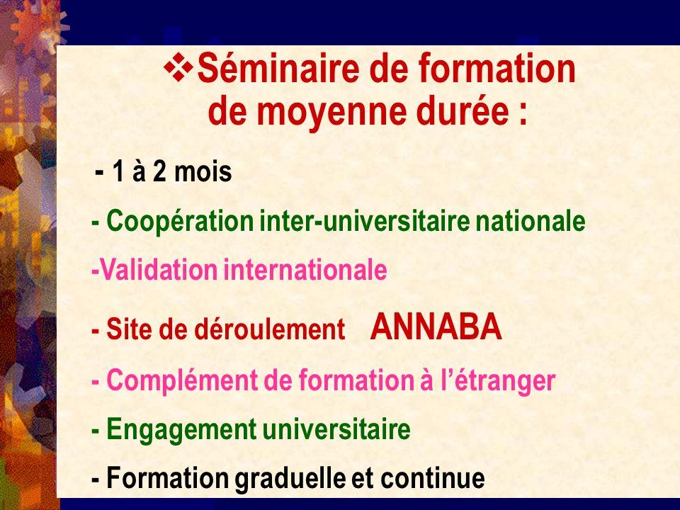 Séminaire de formation de moyenne durée : - 1 à 2 mois - Coopération inter-universitaire nationale -Validation internationale - Site de déroulement AN