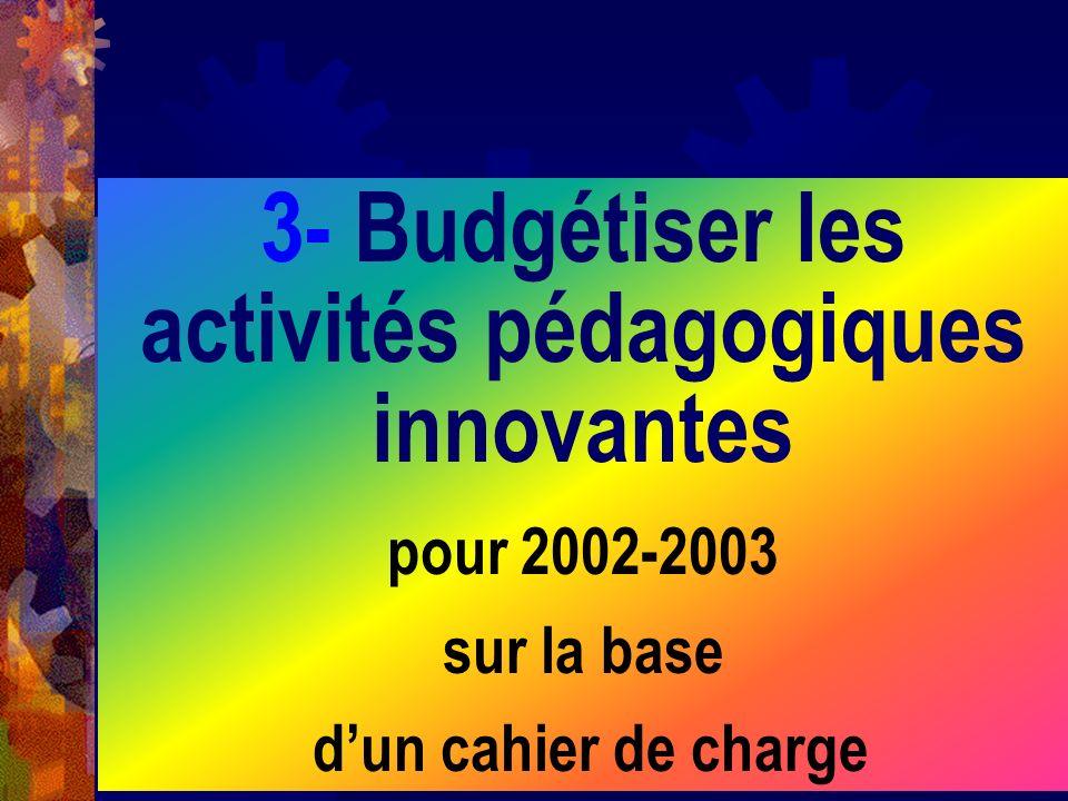3- Budgétiser les activités pédagogiques innovantes pour 2002-2003 sur la base dun cahier de charge