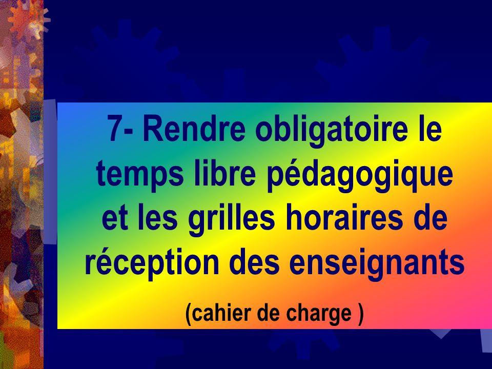 7- Rendre obligatoire le temps libre pédagogique et les grilles horaires de réception des enseignants (cahier de charge )