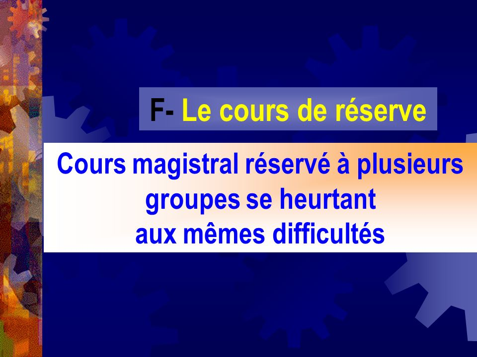 F- Le cours de réserve Cours magistral réservé à plusieurs groupes se heurtant aux mêmes difficultés