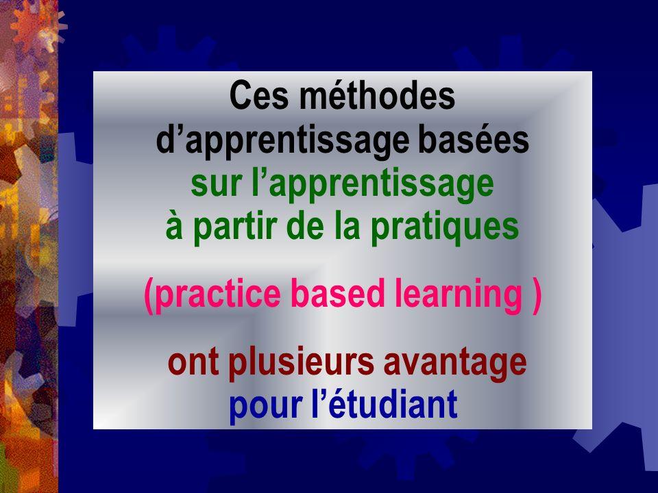 Ces méthodes dapprentissage basées sur lapprentissage à partir de la pratiques (practice based learning ) ont plusieurs avantage pour létudiant