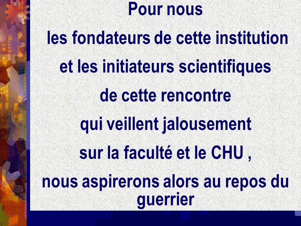 Pour nous les fondateurs de cette institution et les initiateurs scientifiques de cette rencontre qui veillent jalousement sur la faculté et le CHU, n