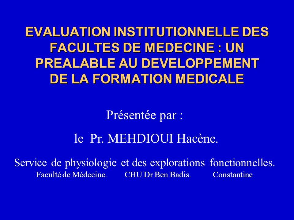 EVALUATION INSTITUTIONNELLE DES FACULTES DE MEDECINE : UN PREALABLE AU DEVELOPPEMENT DE LA FORMATION MEDICALE Présentée par : le Pr. MEHDIOUI Hacène.