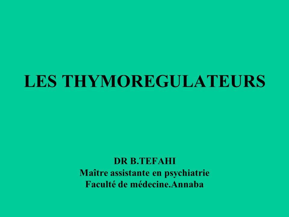 LES THYMOREGULATEURS DR B.TEFAHI Maître assistante en psychiatrie Faculté de médecine.Annaba