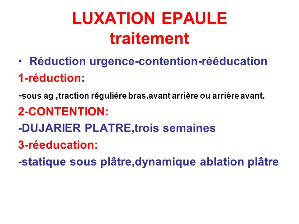 LUXATION EPAULE traitement Réduction urgence-contention-rééducation 1-réduction: - sous ag,traction réguliére bras,avant arrière ou arrière avant. 2-C