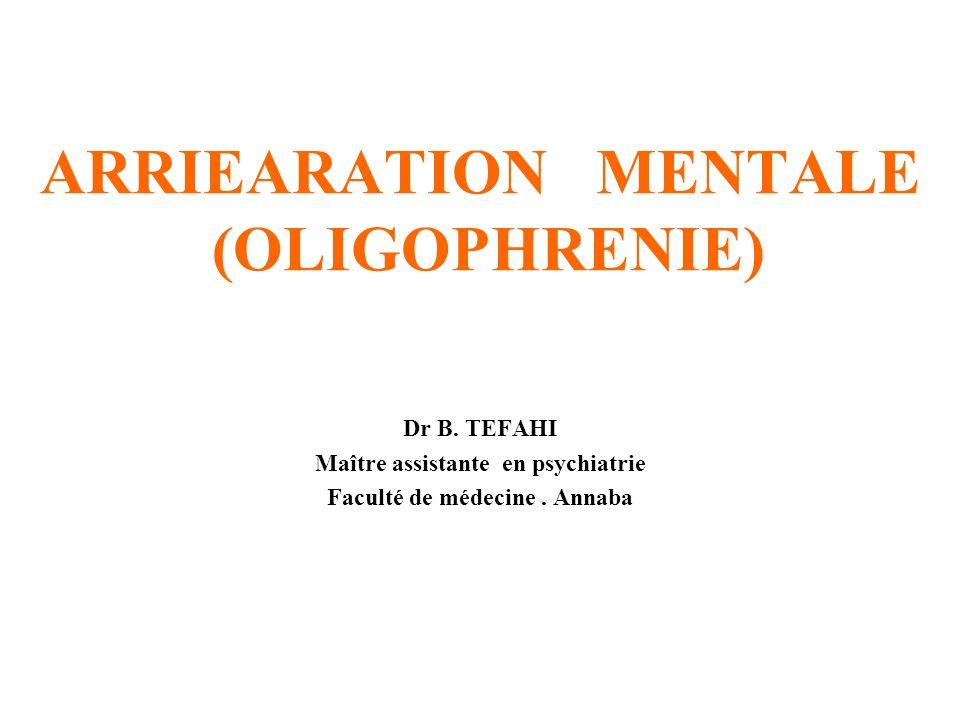 ARRIEARATION MENTALE (OLIGOPHRENIE) Dr B. TEFAHI Maître assistante en psychiatrie Faculté de médecine. Annaba