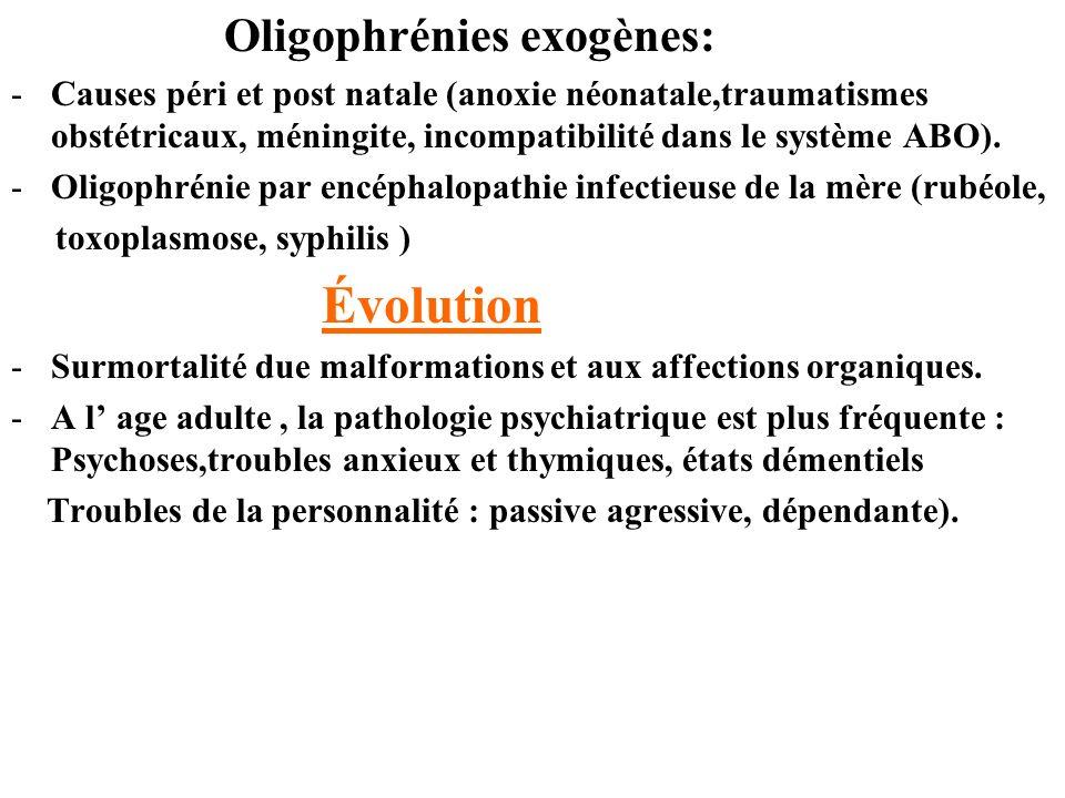 Oligophrénies exogènes: -Causes péri et post natale (anoxie néonatale,traumatismes obstétricaux, méningite, incompatibilité dans le système ABO). -Oli