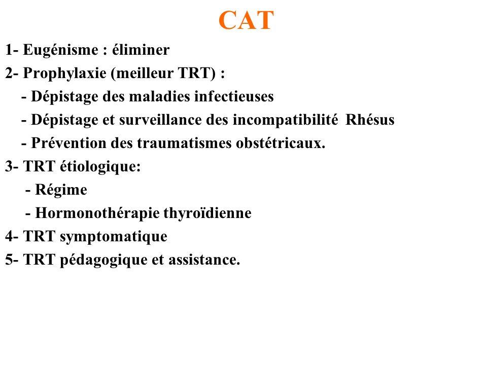 CAT 1- Eugénisme : éliminer 2- Prophylaxie (meilleur TRT) : - Dépistage des maladies infectieuses - Dépistage et surveillance des incompatibilité Rhés