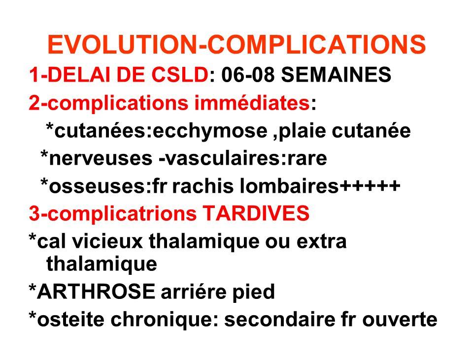 EVOLUTION-COMPLICATIONS 1-DELAI DE CSLD: 06-08 SEMAINES 2-complications immédiates: *cutanées:ecchymose,plaie cutanée *nerveuses -vasculaires:rare *os