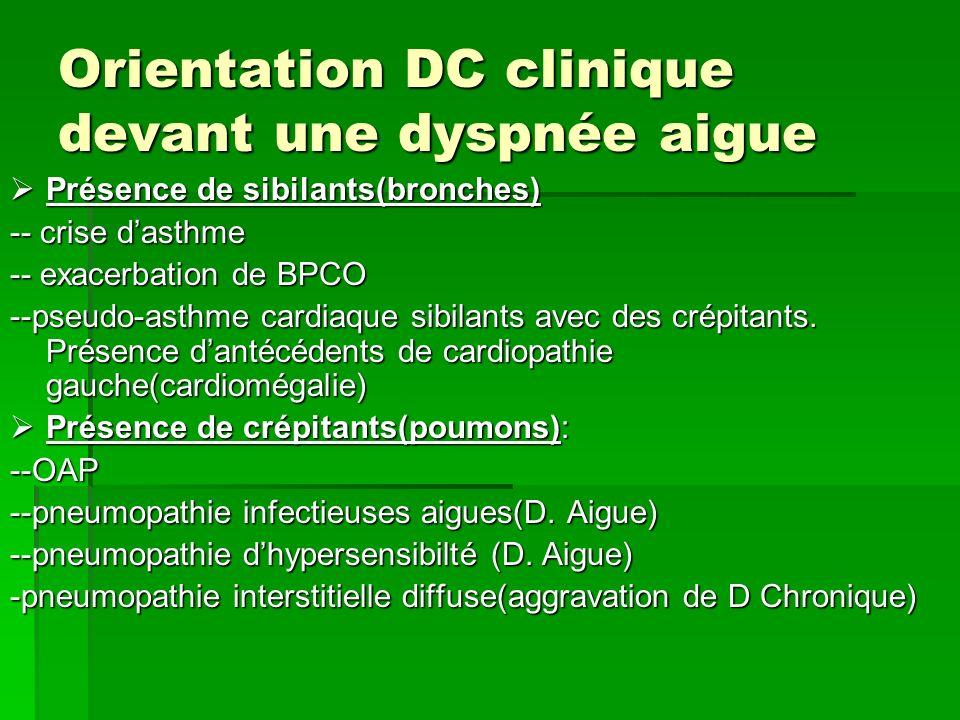Orientation DC clinique devant une dyspnée aigue Présence de sibilants(bronches) Présence de sibilants(bronches) -- crise dasthme -- exacerbation de B
