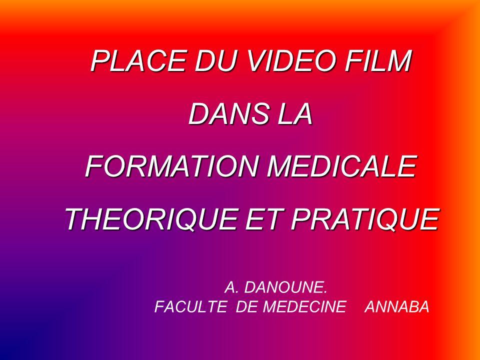 A. DANOUNE. FACULTE DE MEDECINE ANNABA PLACE DU VIDEO FILM DANS LA FORMATION MEDICALE THEORIQUE ET PRATIQUE