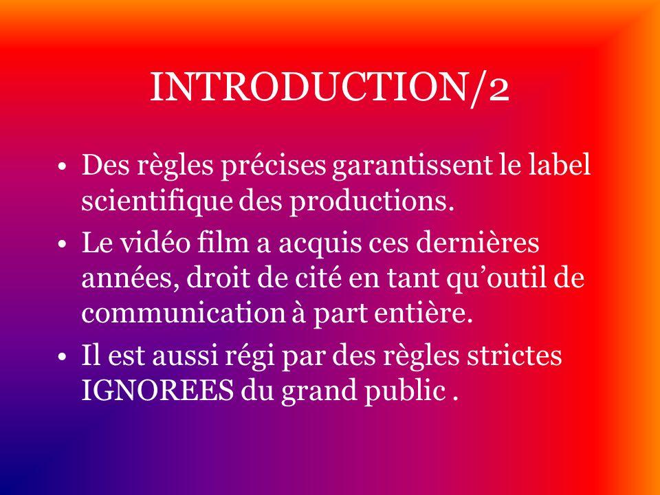 INTRODUCTION/2 Des règles précises garantissent le label scientifique des productions. Le vidéo film a acquis ces dernières années, droit de cité en t